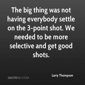 Larry Thompson  - The big thing was not having everybody settle on the 3-point shot. We needed to be more selective and get good shots.