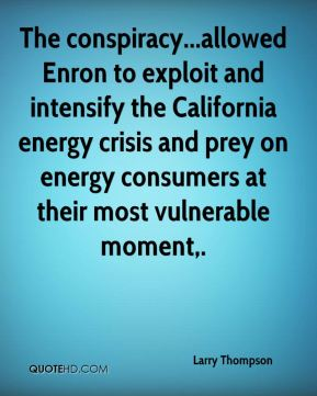 Larry Thompson  - The conspiracy...allowed Enron to exploit and intensify the California energy crisis and prey on energy consumers at their most vulnerable moment.
