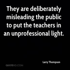 Larry Thompson  - They are deliberately misleading the public to put the teachers in an unprofessional light.