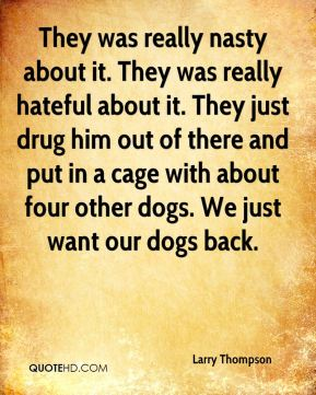 They was really nasty about it. They was really hateful about it. They just drug him out of there and put in a cage with about four other dogs. We just want our dogs back.