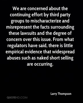 We are concerned about the continuing effort by third party groups to mischaracterize and misrepresent the facts surrounding these lawsuits and the degree of concern over this issue. From what regulators have said, there is little empirical evidence that widespread abuses such as naked short selling are occurring.