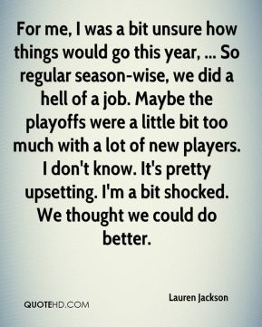 Lauren Jackson  - For me, I was a bit unsure how things would go this year, ... So regular season-wise, we did a hell of a job. Maybe the playoffs were a little bit too much with a lot of new players. I don't know. It's pretty upsetting. I'm a bit shocked. We thought we could do better.