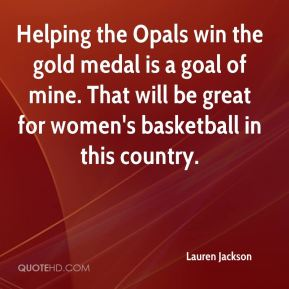 Helping the Opals win the gold medal is a goal of mine. That will be great for women's basketball in this country.