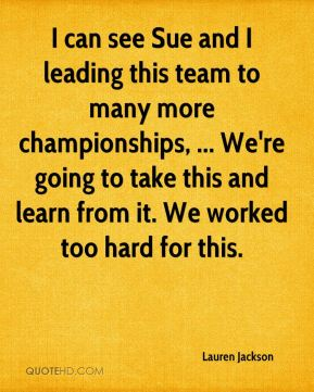 Lauren Jackson  - I can see Sue and I leading this team to many more championships, ... We're going to take this and learn from it. We worked too hard for this.