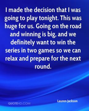 I made the decision that I was going to play tonight. This was huge for us. Going on the road and winning is big, and we definitely want to win the series in two games so we can relax and prepare for the next round.