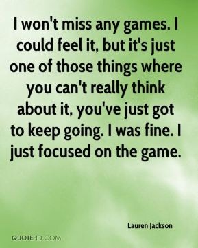 I won't miss any games. I could feel it, but it's just one of those things where you can't really think about it, you've just got to keep going. I was fine. I just focused on the game.