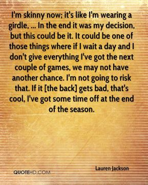 I'm skinny now; it's like I'm wearing a girdle, ... In the end it was my decision, but this could be it. It could be one of those things where if I wait a day and I don't give everything I've got the next couple of games, we may not have another chance. I'm not going to risk that. If it [the back] gets bad, that's cool, I've got some time off at the end of the season.