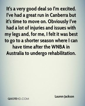 It's a very good deal so I'm excited. I've had a great run in Canberra but it's time to move on. Obviously I've had a lot of injuries and issues with my legs and, for me, I felt it was best to go to a shorter season where I can have time after the WNBA in Australia to undergo rehabilitation.