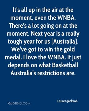 It's all up in the air at the moment, even the WNBA. There's a lot going on at the moment. Next year is a really tough year for us [Australia]. We've got to win the gold medal. I love the WNBA. It just depends on what Basketball Australia's restrictions are.