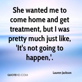 She wanted me to come home and get treatment, but I was pretty much just like, 'It's not going to happen,'.