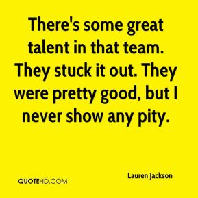 There's some great talent in that team. They stuck it out. They were pretty good, but I never show any pity.