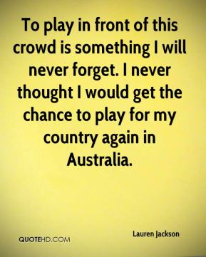 To play in front of this crowd is something I will never forget. I never thought I would get the chance to play for my country again in Australia.