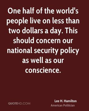 One half of the world's people live on less than two dollars a day. This should concern our national security policy as well as our conscience.