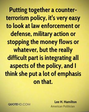 Putting together a counter- terrorism policy, it's very easy to look at law enforcement or defense, military action or stopping the money flows or whatever, but the really difficult part is integrating all aspects of the policy, and I think she put a lot of emphasis on that.