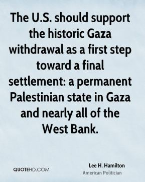 The U.S. should support the historic Gaza withdrawal as a first step toward a final settlement: a permanent Palestinian state in Gaza and nearly all of the West Bank.