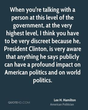 When you're talking with a person at this level of the government, at the very highest level, I think you have to be very discreet because he, President Clinton, is very aware that anything he says publicly can have a profound impact on American politics and on world politics.