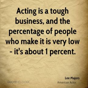 Lee Majors - Acting is a tough business, and the percentage of people who make it is very low - it's about 1 percent.