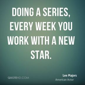 Doing a series, every week you work with a new star.