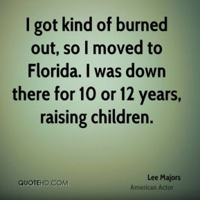 I got kind of burned out, so I moved to Florida. I was down there for 10 or 12 years, raising children.