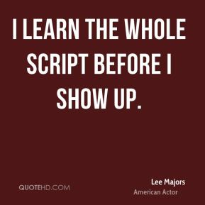 I learn the whole script before I show up.