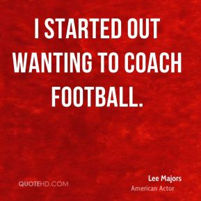 I started out wanting to coach football.