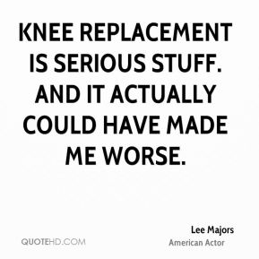 Knee replacement is serious stuff. And it actually could have made me worse.