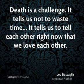 Leo Buscaglia - Death is a challenge. It tells us not to waste time... It tells us to tell each other right now that we love each other.