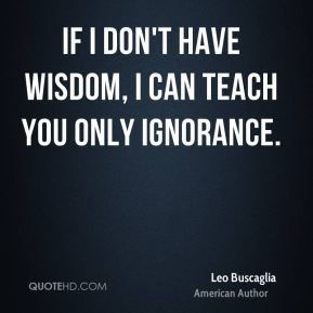 If I don't have wisdom, I can teach you only ignorance.