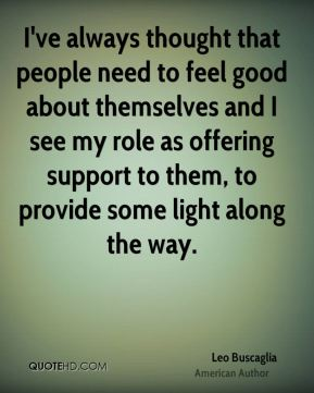 I've always thought that people need to feel good about themselves and I see my role as offering support to them, to provide some light along the way.