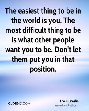 Leo Buscaglia - The easiest thing to be in the world is you. The most difficult thing to be is what other people want you to be. Don't let them put you in that position.