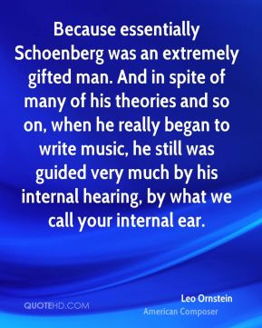 Leo Ornstein - Because essentially Schoenberg was an extremely gifted man. And in spite of many of his theories and so on, when he really began to write music, he still was guided very much by his internal hearing, by what we call your internal ear.