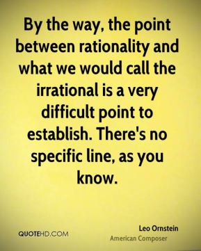 Leo Ornstein - By the way, the point between rationality and what we would call the irrational is a very difficult point to establish. There's no specific line, as you know.