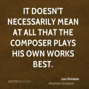 It doesn't necessarily mean at all that the composer plays his own works best.
