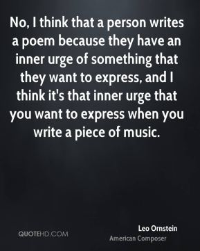 No, I think that a person writes a poem because they have an inner urge of something that they want to express, and I think it's that inner urge that you want to express when you write a piece of music.