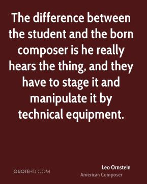 Leo Ornstein - The difference between the student and the born composer is he really hears the thing, and they have to stage it and manipulate it by technical equipment.