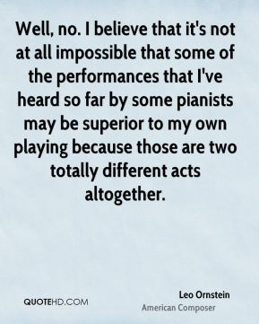 Well, no. I believe that it's not at all impossible that some of the performances that I've heard so far by some pianists may be superior to my own playing because those are two totally different acts altogether.
