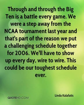Linda Kalafatis  - Through and through the Big Ten is a battle every game. We were a step away from the NCAA tournament last year and that's part of the reason we put a challenging schedule together for 2006. We'll have to show up every day, wire to wire. This could be our toughest schedule ever.