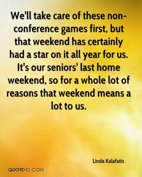 Linda Kalafatis  - We'll take care of these non-conference games first, but that weekend has certainly had a star on it all year for us. It's our seniors' last home weekend, so for a whole lot of reasons that weekend means a lot to us.