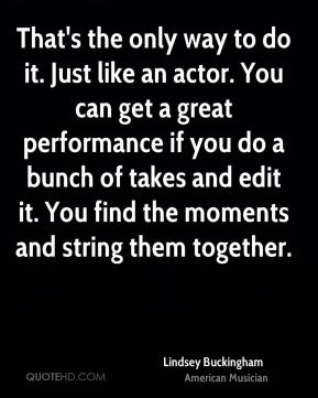 That's the only way to do it. Just like an actor. You can get a great performance if you do a bunch of takes and edit it. You find the moments and string them together.