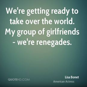 Lisa Bonet - We're getting ready to take over the world. My group of girlfriends - we're renegades.