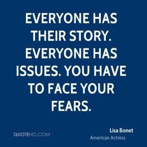 Everyone has their story. Everyone has issues. You have to face your fears.