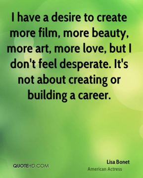 Lisa Bonet - I have a desire to create more film, more beauty, more art, more love, but I don't feel desperate. It's not about creating or building a career.
