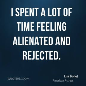 I spent a lot of time feeling alienated and rejected.