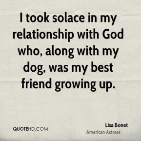 I took solace in my relationship with God who, along with my dog, was my best friend growing up.