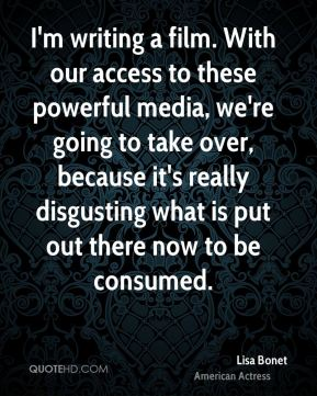 I'm writing a film. With our access to these powerful media, we're going to take over, because it's really disgusting what is put out there now to be consumed.