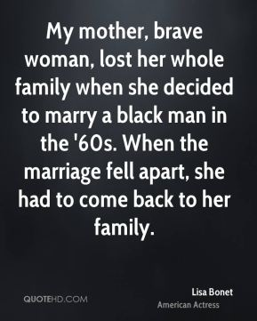 My mother, brave woman, lost her whole family when she decided to marry a black man in the '60s. When the marriage fell apart, she had to come back to her family.
