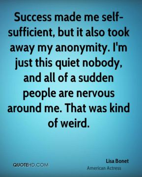 Success made me self-sufficient, but it also took away my anonymity. I'm just this quiet nobody, and all of a sudden people are nervous around me. That was kind of weird.