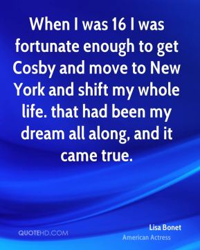 Lisa Bonet - When I was 16 I was fortunate enough to get Cosby and move to New York and shift my whole life. that had been my dream all along, and it came true.