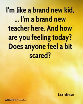 Lisa Johnson  - I'm like a brand new kid, ... I'm a brand new teacher here. And how are you feeling today? Does anyone feel a bit scared?