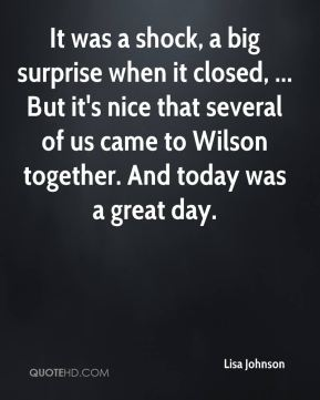 Lisa Johnson  - It was a shock, a big surprise when it closed, ... But it's nice that several of us came to Wilson together. And today was a great day.